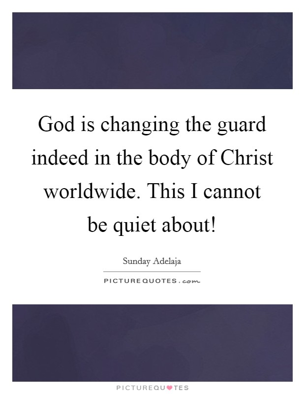 God is changing the guard indeed in the body of Christ worldwide. This I cannot be quiet about! Picture Quote #1