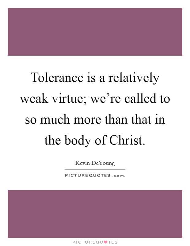 Tolerance is a relatively weak virtue; we're called to so much more than that in the body of Christ Picture Quote #1