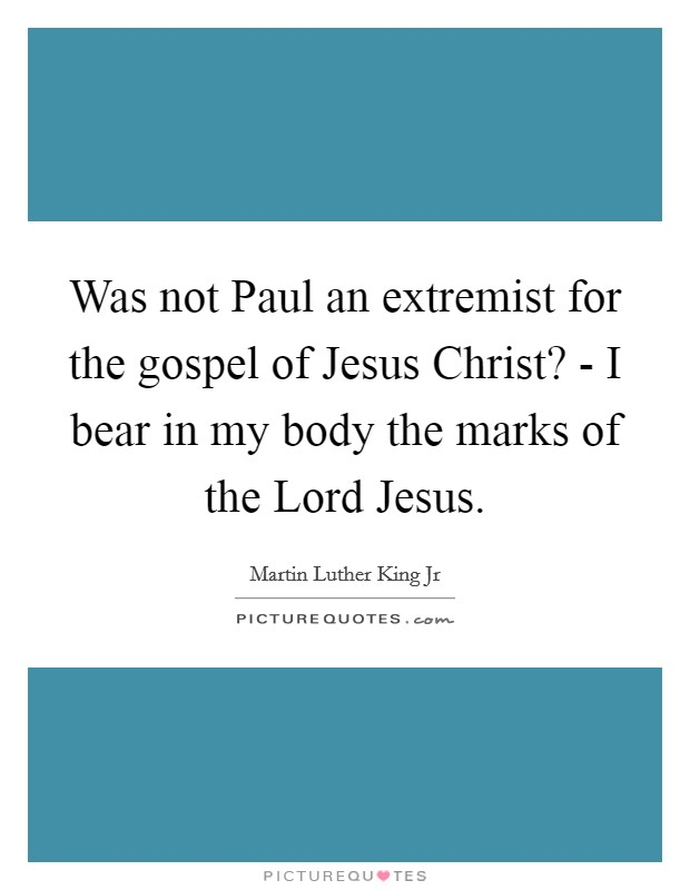 Was not Paul an extremist for the gospel of Jesus Christ? - I bear in my body the marks of the Lord Jesus Picture Quote #1