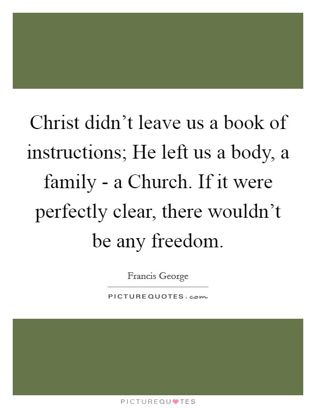 Christ didn't leave us a book of instructions; He left us a body, a family - a Church. If it were perfectly clear, there wouldn't be any freedom Picture Quote #1