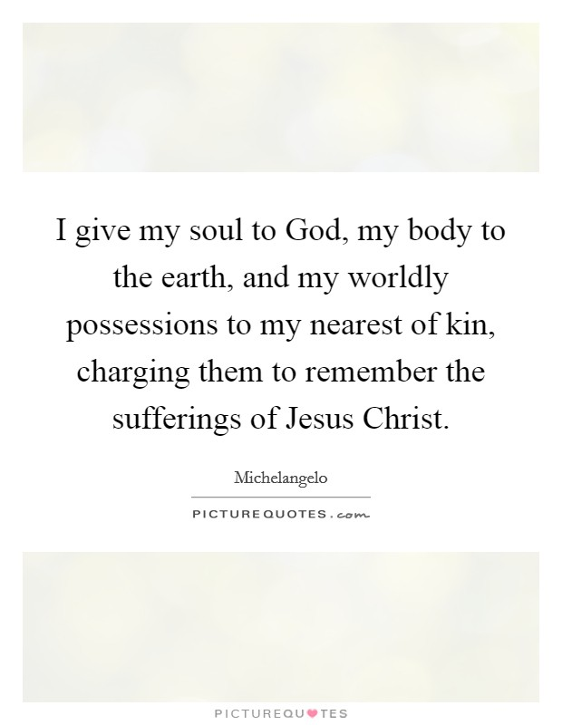 I give my soul to God, my body to the earth, and my worldly possessions to my nearest of kin, charging them to remember the sufferings of Jesus Christ Picture Quote #1