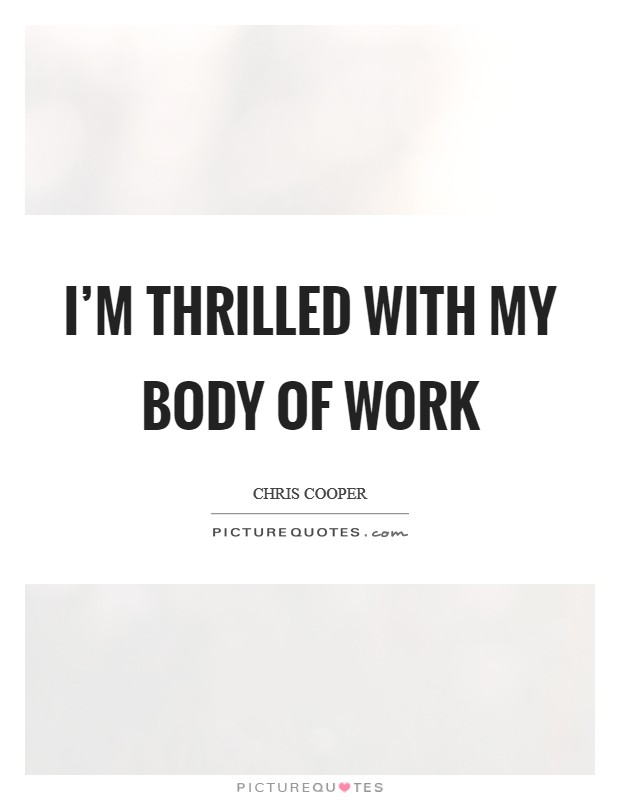 I'm thrilled with my body of work Picture Quote #1