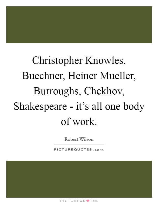 Christopher Knowles, Buechner, Heiner Mueller, Burroughs, Chekhov, Shakespeare - it's all one body of work Picture Quote #1