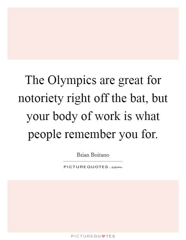 The Olympics are great for notoriety right off the bat, but your body of work is what people remember you for Picture Quote #1
