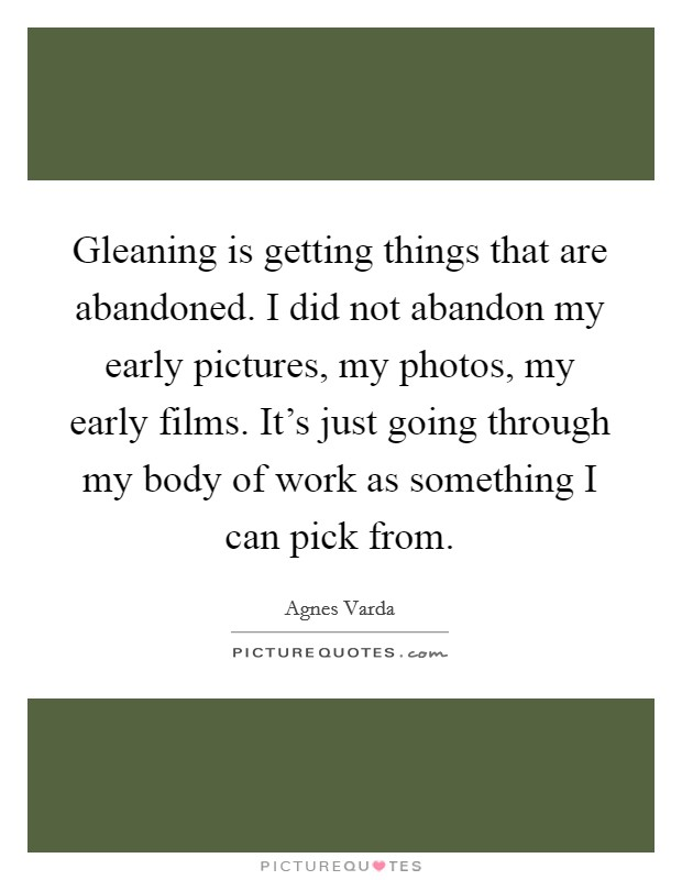 Gleaning is getting things that are abandoned. I did not abandon my early pictures, my photos, my early films. It's just going through my body of work as something I can pick from Picture Quote #1