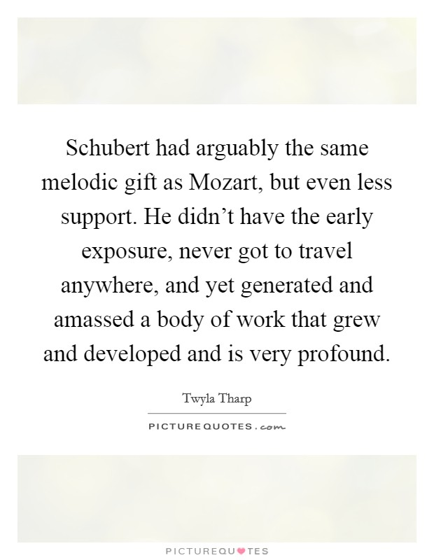 Schubert had arguably the same melodic gift as Mozart, but even less support. He didn't have the early exposure, never got to travel anywhere, and yet generated and amassed a body of work that grew and developed and is very profound Picture Quote #1