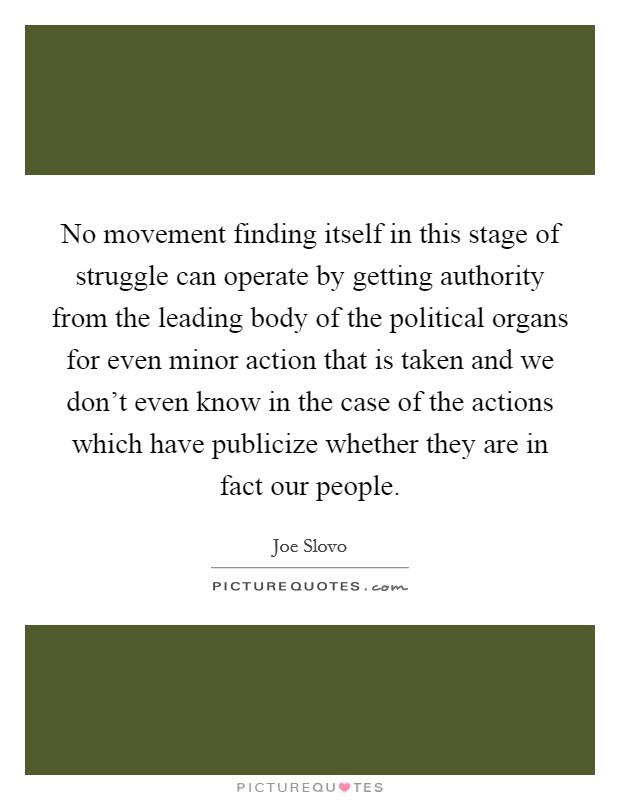 No movement finding itself in this stage of struggle can operate by getting authority from the leading body of the political organs for even minor action that is taken and we don't even know in the case of the actions which have publicize whether they are in fact our people Picture Quote #1