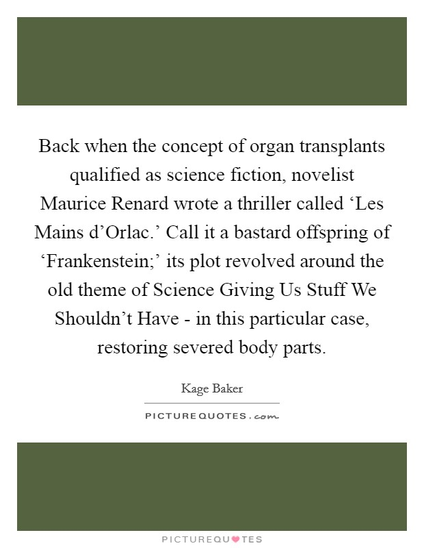 Back when the concept of organ transplants qualified as science fiction, novelist Maurice Renard wrote a thriller called 'Les Mains d'Orlac.' Call it a bastard offspring of 'Frankenstein;' its plot revolved around the old theme of Science Giving Us Stuff We Shouldn't Have - in this particular case, restoring severed body parts Picture Quote #1
