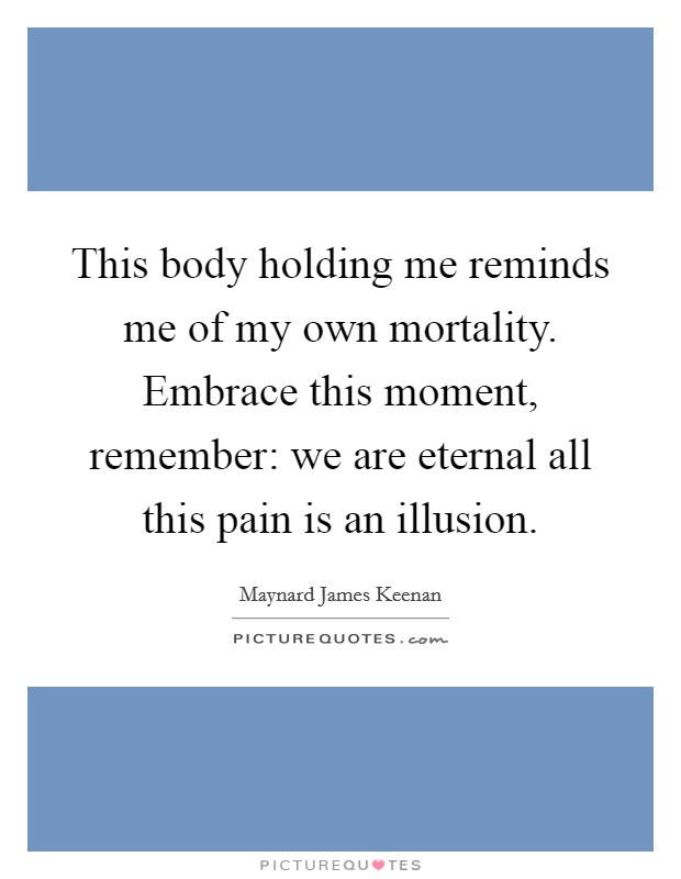 This body holding me reminds me of my own mortality. Embrace this moment, remember: we are eternal all this pain is an illusion Picture Quote #1