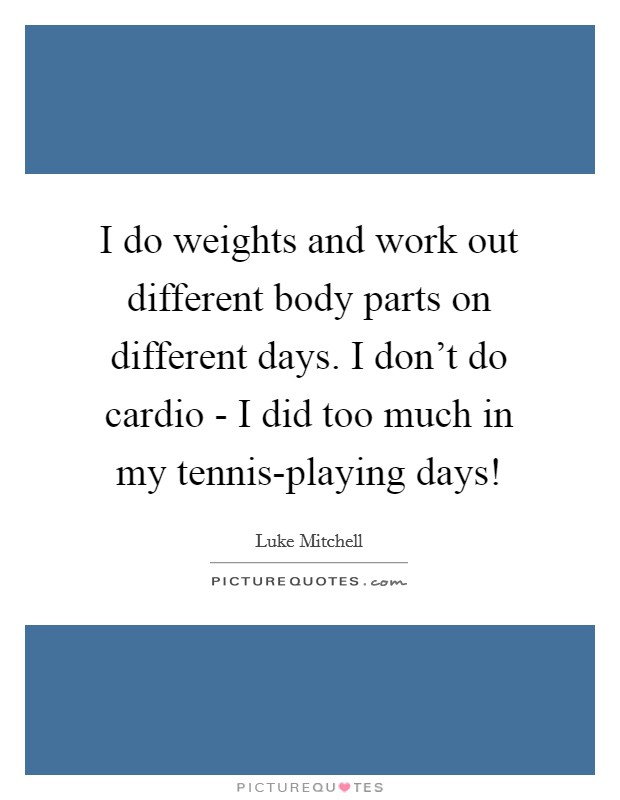 I do weights and work out different body parts on different days. I don't do cardio - I did too much in my tennis-playing days! Picture Quote #1