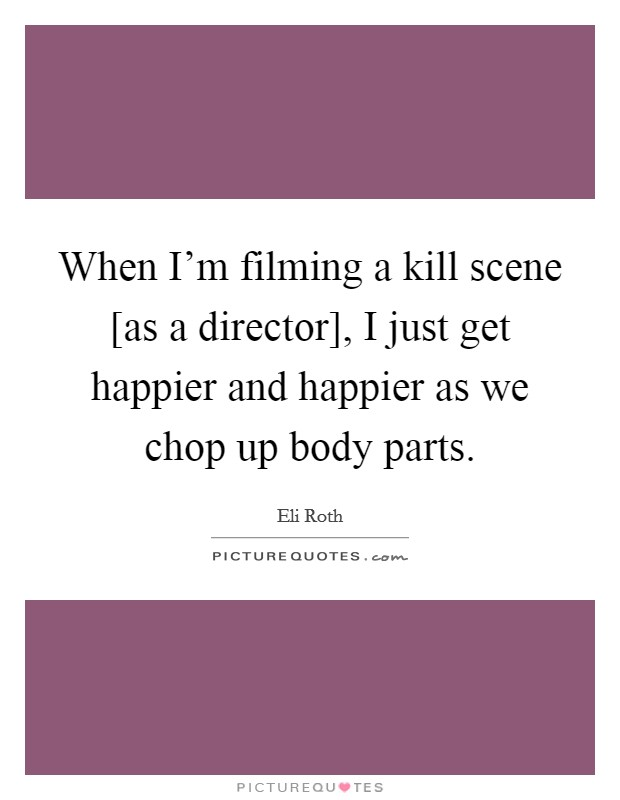 When I'm filming a kill scene [as a director], I just get happier and happier as we chop up body parts Picture Quote #1
