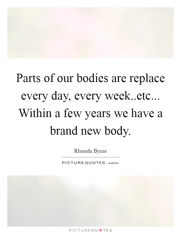 Parts of our bodies are replace every day, every week..etc... Within a few years we have a brand new body Picture Quote #1