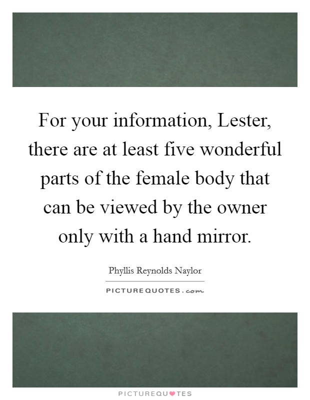 For your information, Lester, there are at least five wonderful parts of the female body that can be viewed by the owner only with a hand mirror Picture Quote #1