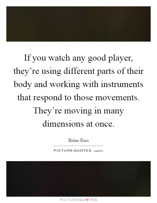 If you watch any good player, they're using different parts of their body and working with instruments that respond to those movements. They're moving in many dimensions at once Picture Quote #1
