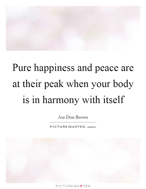 Pure happiness and peace are at their peak when your body is in harmony with itself Picture Quote #1