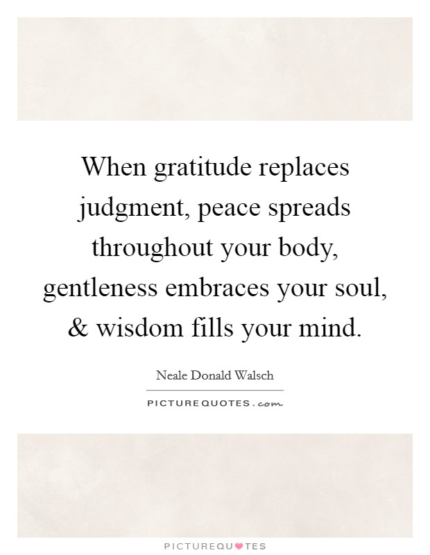 When gratitude replaces judgment, peace spreads throughout your body, gentleness embraces your soul, and wisdom fills your mind Picture Quote #1
