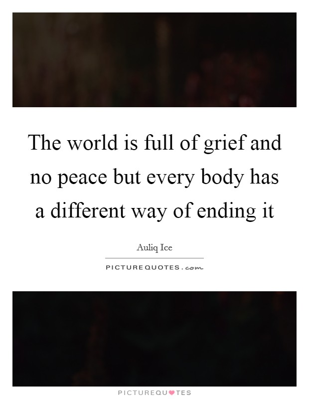 The world is full of grief and no peace but every body has a different way of ending it Picture Quote #1