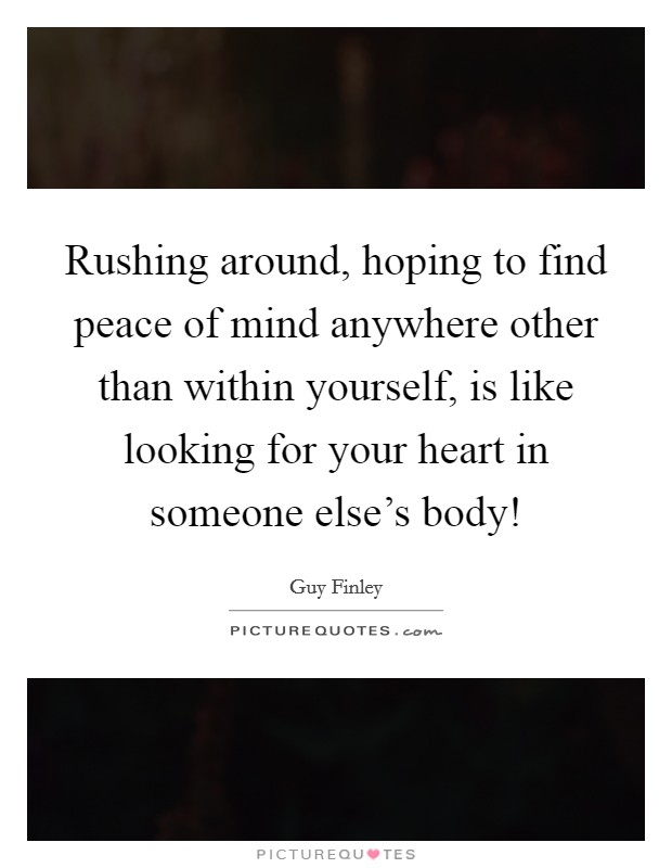 Rushing around, hoping to find peace of mind anywhere other than within yourself, is like looking for your heart in someone else's body! Picture Quote #1