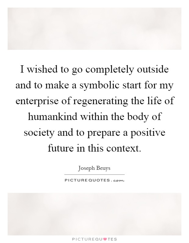 I wished to go completely outside and to make a symbolic start for my enterprise of regenerating the life of humankind within the body of society and to prepare a positive future in this context. Picture Quote #1
