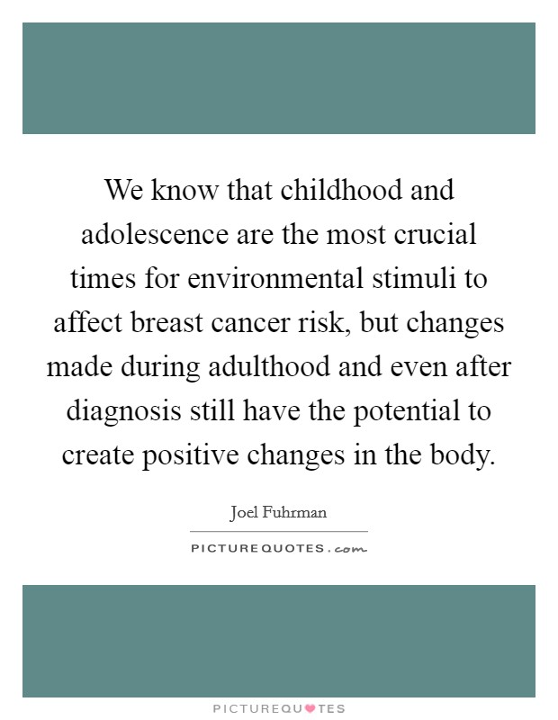 We know that childhood and adolescence are the most crucial times for environmental stimuli to affect breast cancer risk, but changes made during adulthood and even after diagnosis still have the potential to create positive changes in the body Picture Quote #1