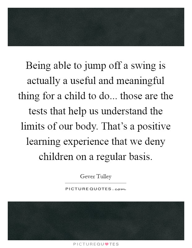 Being able to jump off a swing is actually a useful and meaningful thing for a child to do... those are the tests that help us understand the limits of our body. That's a positive learning experience that we deny children on a regular basis Picture Quote #1