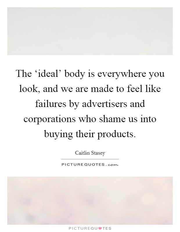 The 'ideal' body is everywhere you look, and we are made to feel like failures by advertisers and corporations who shame us into buying their products Picture Quote #1