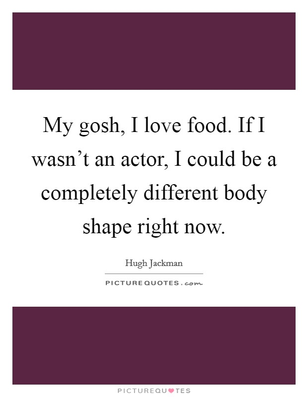 My gosh, I love food. If I wasn't an actor, I could be a completely different body shape right now Picture Quote #1