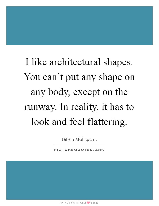 I like architectural shapes. You can't put any shape on any body, except on the runway. In reality, it has to look and feel flattering Picture Quote #1