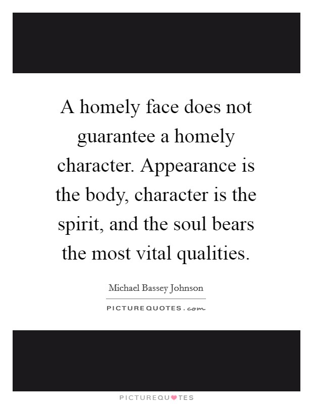A homely face does not guarantee a homely character. Appearance is the body, character is the spirit, and the soul bears the most vital qualities Picture Quote #1