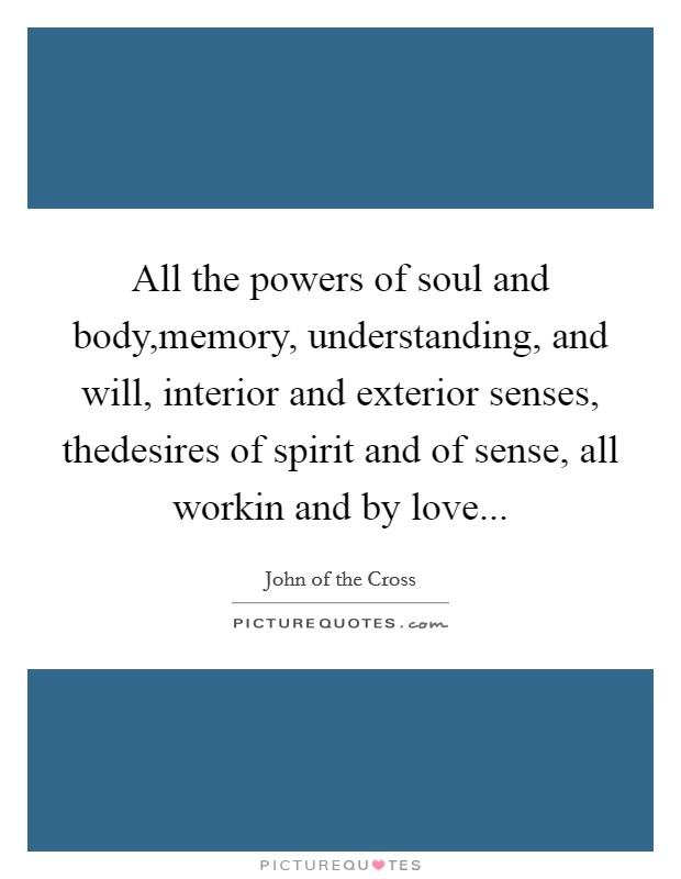 All the powers of soul and body,memory, understanding, and will, interior and exterior senses, thedesires of spirit and of sense, all workin and by love Picture Quote #1