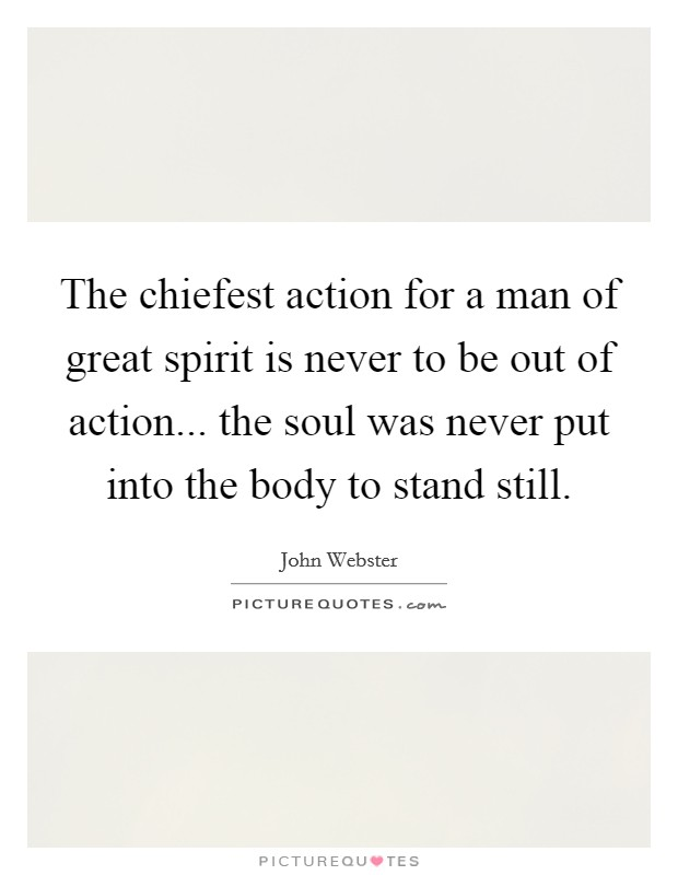The chiefest action for a man of great spirit is never to be out of action... the soul was never put into the body to stand still Picture Quote #1