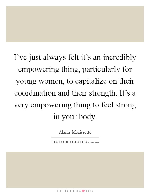 I've just always felt it's an incredibly empowering thing, particularly for young women, to capitalize on their coordination and their strength. It's a very empowering thing to feel strong in your body Picture Quote #1