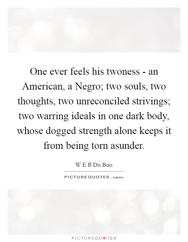 One ever feels his twoness - an American, a Negro; two souls, two thoughts, two unreconciled strivings; two warring ideals in one dark body, whose dogged strength alone keeps it from being torn asunder Picture Quote #1
