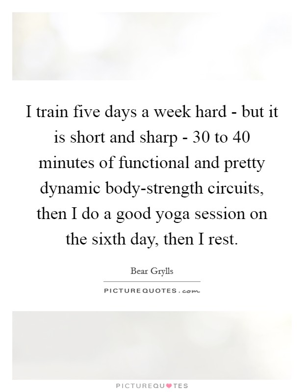 I train five days a week hard - but it is short and sharp - 30 to 40 minutes of functional and pretty dynamic body-strength circuits, then I do a good yoga session on the sixth day, then I rest Picture Quote #1