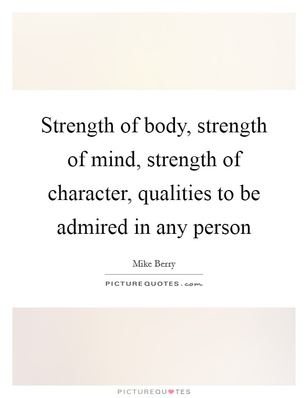 Strength of body, strength of mind, strength of character, qualities to be admired in any person Picture Quote #1