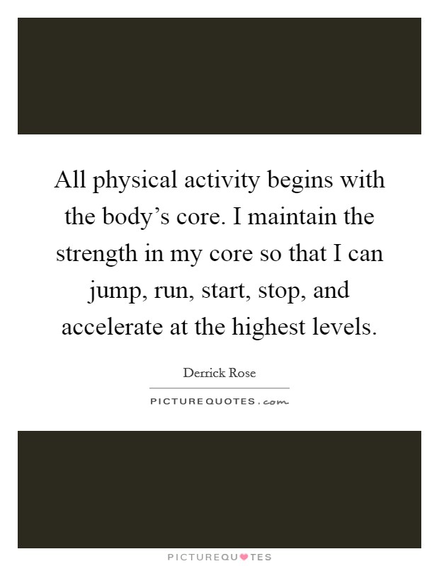 All physical activity begins with the body's core. I maintain the strength in my core so that I can jump, run, start, stop, and accelerate at the highest levels Picture Quote #1