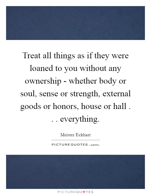 Treat all things as if they were loaned to you without any ownership - whether body or soul, sense or strength, external goods or honors, house or hall . . . everything Picture Quote #1
