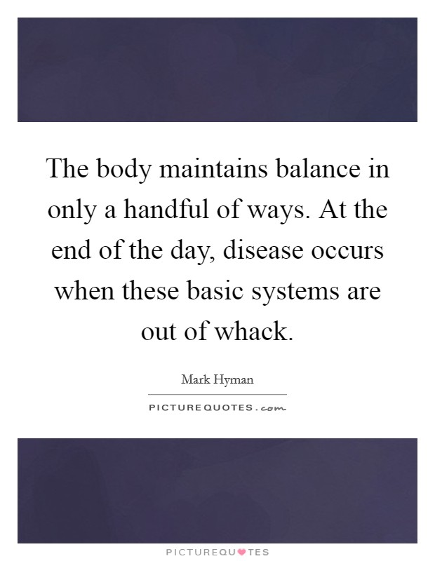 The body maintains balance in only a handful of ways. At the end of the day, disease occurs when these basic systems are out of whack Picture Quote #1