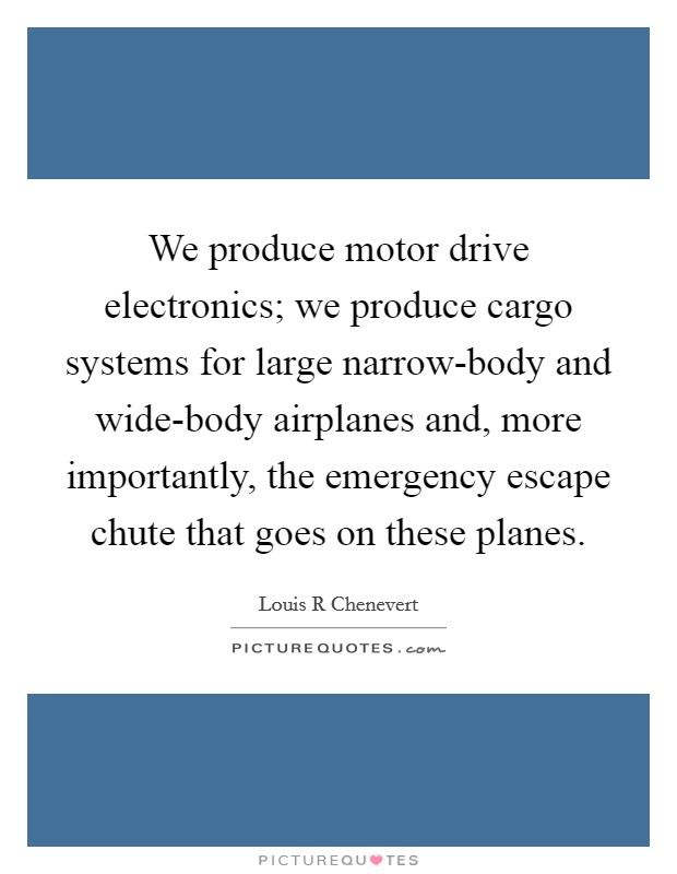 We produce motor drive electronics; we produce cargo systems for large narrow-body and wide-body airplanes and, more importantly, the emergency escape chute that goes on these planes Picture Quote #1