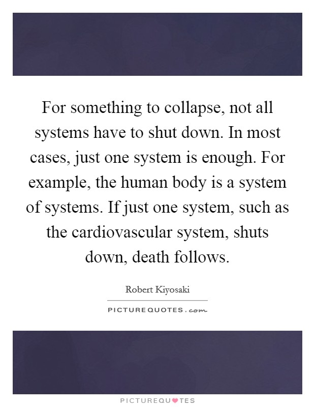 For something to collapse, not all systems have to shut down. In most cases, just one system is enough. For example, the human body is a system of systems. If just one system, such as the cardiovascular system, shuts down, death follows Picture Quote #1