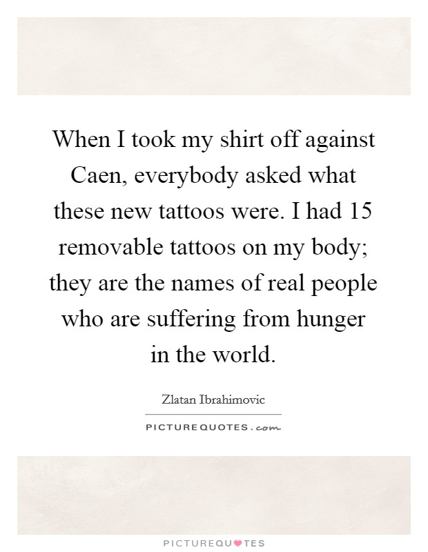 When I took my shirt off against Caen, everybody asked what these new tattoos were. I had 15 removable tattoos on my body; they are the names of real people who are suffering from hunger in the world Picture Quote #1