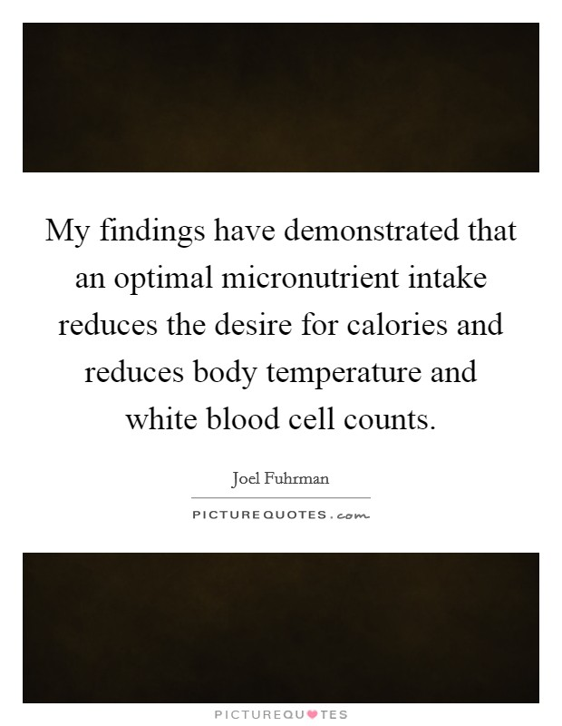 My findings have demonstrated that an optimal micronutrient intake reduces the desire for calories and reduces body temperature and white blood cell counts Picture Quote #1