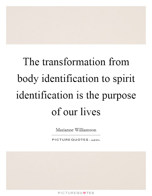 The transformation from body identification to spirit identification is the purpose of our lives Picture Quote #1