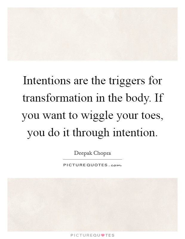 Intentions are the triggers for transformation in the body. If you want to wiggle your toes, you do it through intention Picture Quote #1