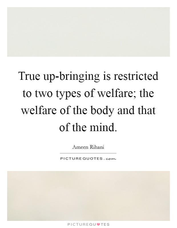 True up-bringing is restricted to two types of welfare; the welfare of the body and that of the mind Picture Quote #1
