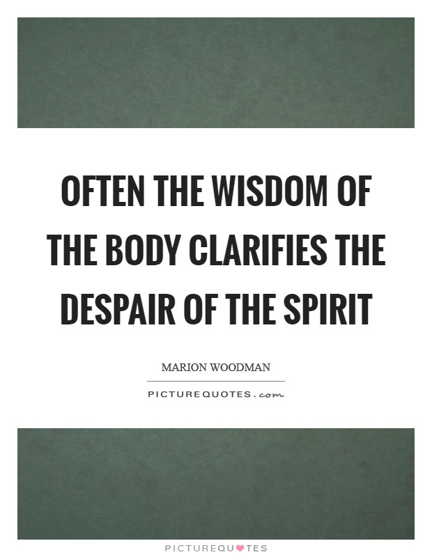 Often the wisdom of the body Clarifies the despair of the spirit Picture Quote #1