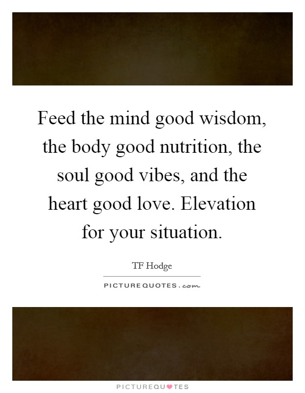 Feed the mind good wisdom, the body good nutrition, the soul good vibes, and the heart good love. Elevation for your situation Picture Quote #1