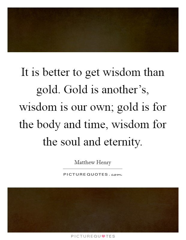 It is better to get wisdom than gold. Gold is another's, wisdom is our own; gold is for the body and time, wisdom for the soul and eternity Picture Quote #1