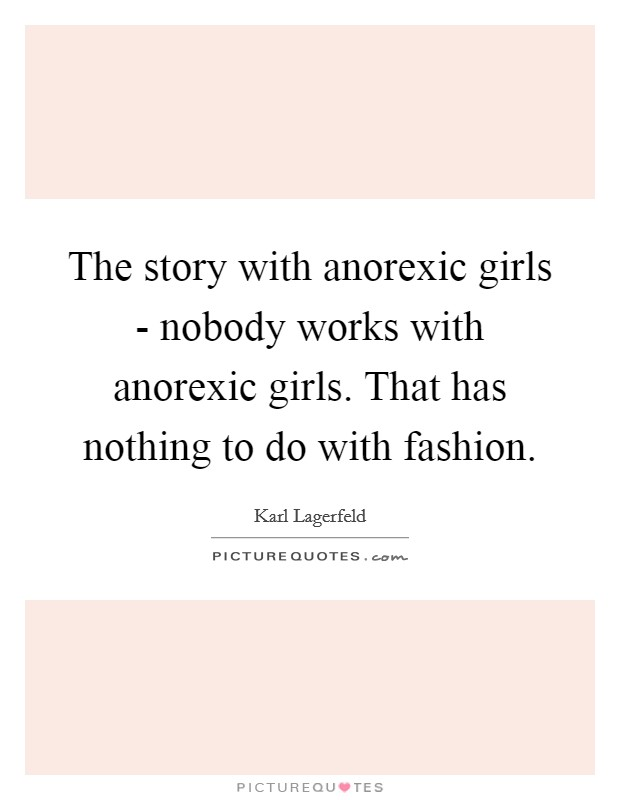 The story with anorexic girls - nobody works with anorexic girls. That has nothing to do with fashion Picture Quote #1