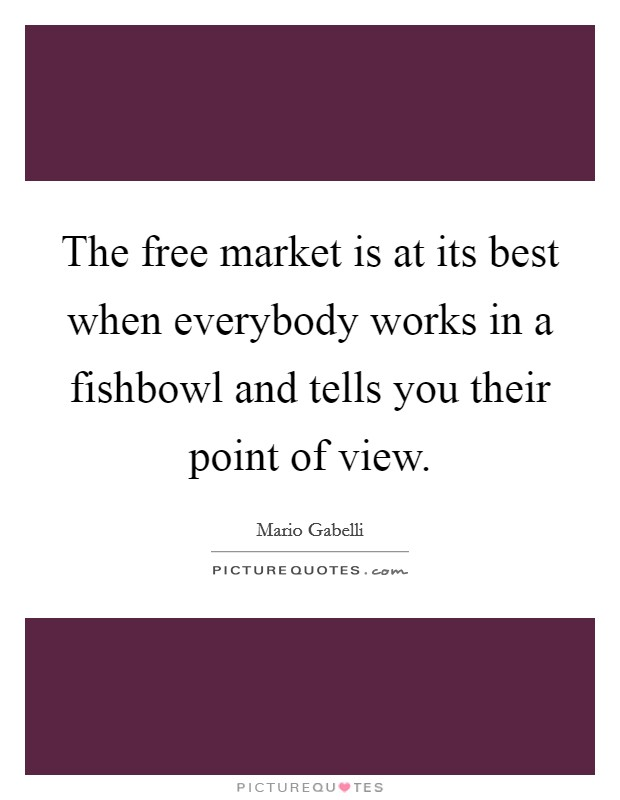 The free market is at its best when everybody works in a fishbowl and tells you their point of view Picture Quote #1